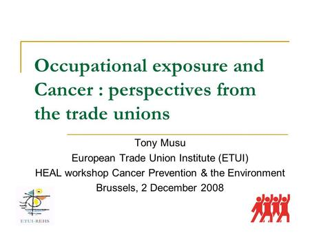 Occupational exposure and Cancer : perspectives from the trade unions Tony Musu European Trade Union Institute (ETUI) HEAL workshop Cancer Prevention &