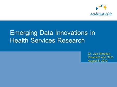 Emerging Data Innovations in Health Services Research Dr. Lisa Simpson President and CEO August 8, 2012.