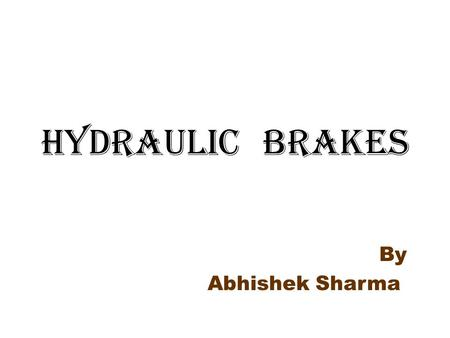 HYDRAULIC BRAKES By Abhishek Sharma. Braking system Brake is a device used for slowing,stopping & controlling the vehicle. Braking operation based on.