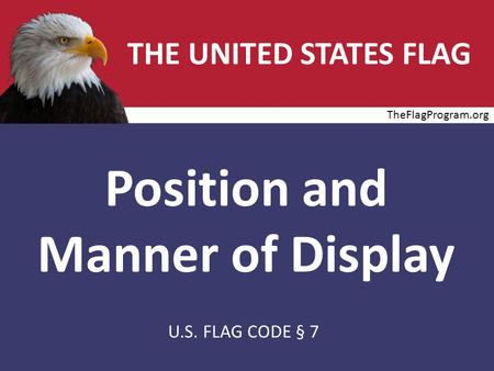 THE UNITED STATES FLAG Position and Manner of Display U.S. FLAG CODE § 7 TheFlagProgram.org.