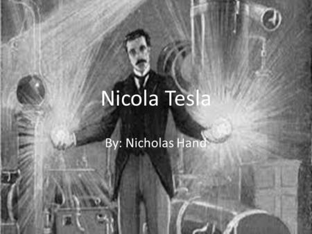Nicola Tesla By: Nicholas Hand About Nicola Tesla Nikola Tesla was born 1856 in the republic of Croatia In 1875 he started Technical school in Austria.