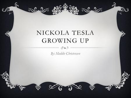 NICKOLA TESLA GROWING UP By: Maddie Christensen. Nickola Tesla was born on July 10, 1856 in Croatia. His father, Milutin Tesla, was a Serbian Orthodox.