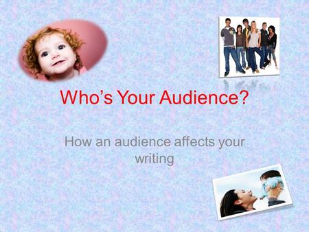 Who's Your Audience? How an audience affects your writing.