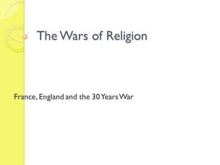 The Wars of Religion France, England and the 30 Years War.