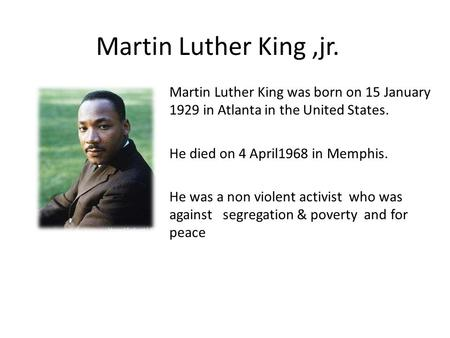 Martin Luther King,jr. Martin Luther King was born on 15 January 1929 in Atlanta in the United States. He died on 4 April1968 in Memphis. He was a non.