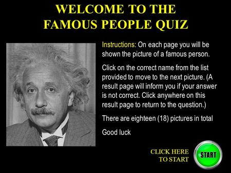 WELCOME TO THE FAMOUS PEOPLE QUIZ CLICK HERE TO START Instructions: On each page you will be shown the picture of a famous person. Click on the correct.