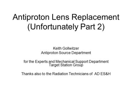 Antiproton Lens Replacement (Unfortunately Part 2) Keith Gollwitzer Antiproton Source Department for the Experts and Mechanical Support Department Target.