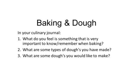 Baking & Dough In your culinary journal: 1.What do you feel is something that is very important to know/remember when baking? 2.What are some types of.