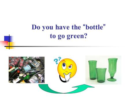"Do you have the ""bottle"" to go green?. Quantities of Glass Containers Generated in Hong Kong ~100,000 tpa."