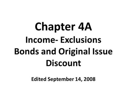Chapter 4A Income- Exclusions Bonds and Original Issue Discount Edited September 14, 2008.