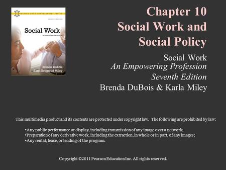 Copyright ©2011 Pearson Education Inc. All rights reserved. Chapter 10 Social Work and Social Policy Social Work An Empowering Profession Seventh Edition.