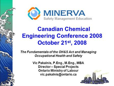 Canadian Chemical Engineering Conference 2008 October 21 st, 2008 The Fundamentals of the OH&S Act and Managing Occupational Health and Safety Vic Pakalnis,