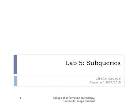 Lab 5: Subqueries CISB224 02A, 02B Semester I, 2009/2010 College of Information Technology, Universiti Tenaga Nasional 1.
