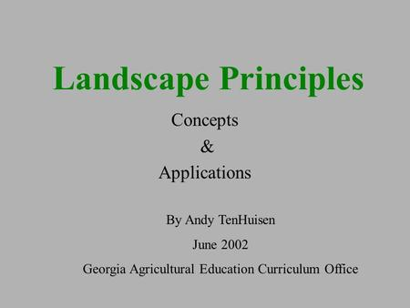 Landscape Principles Concepts & Applications By Andy TenHuisen June 2002 Georgia Agricultural Education Curriculum Office.