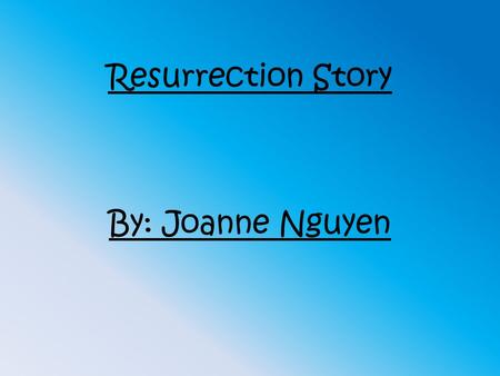 Resurrection Story By: Joanne Nguyen. Matthew 28:8-17 The Risen Christ appears to the disciples and the women on a mountainside in Galilee.