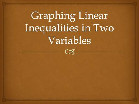 Linear Equations in Two Variables  To Graph a Linear Inequality 1)Graph the related linear equality (forms the boundary line).  and  are graphed.