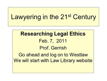 Lawyering in the 21 st Century Researching Legal Ethics Feb. 7, 2011 Prof. Gerrish Go ahead and log on to Westlaw We will start with Law Library website.