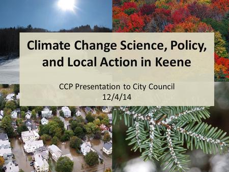 Climate Change Science, Policy, and Local Action in Keene CCP Presentation to City Council 12/4/14.