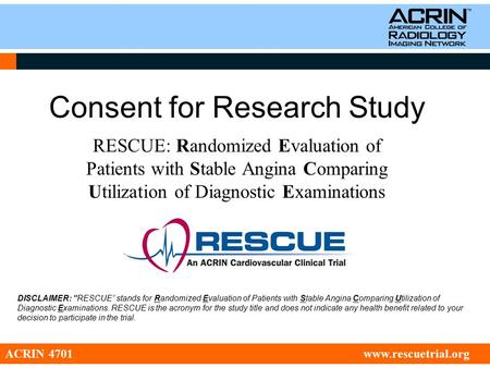Consent for Research Study RESCUE: Randomized Evaluation of Patients with Stable Angina Comparing Utilization of Diagnostic Examinations ACRIN 4701 www.rescuetrial.org.