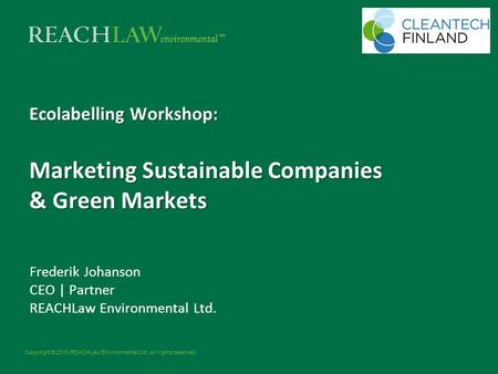 Copyright © 2010 REACHLaw Environmental Ltd. All rights reserved. Ecolabelling Workshop: Marketing Sustainable Companies & Green Markets Frederik Johanson.
