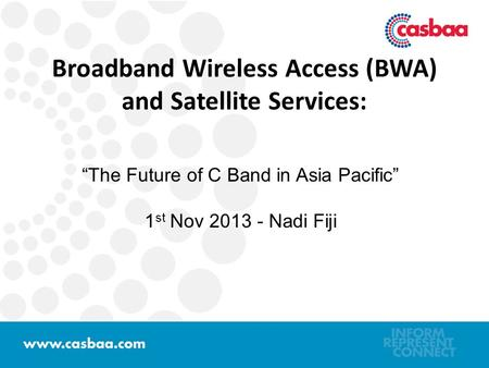 "Broadband Wireless Access (BWA) and Satellite Services: ""The Future of C Band in Asia Pacific"" 1 st Nov 2013 - Nadi Fiji."