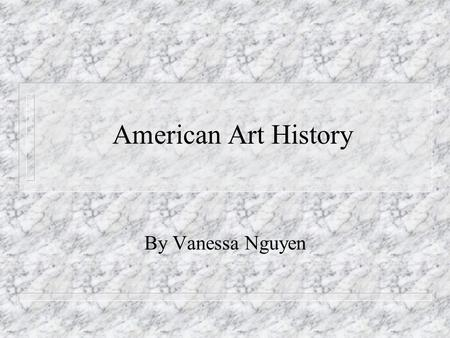 American Art History By Vanessa Nguyen.