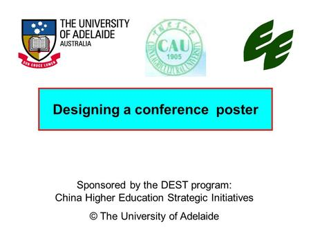 Sponsored by the DEST program: China Higher Education Strategic Initiatives © The University of Adelaide Designing a conference poster.