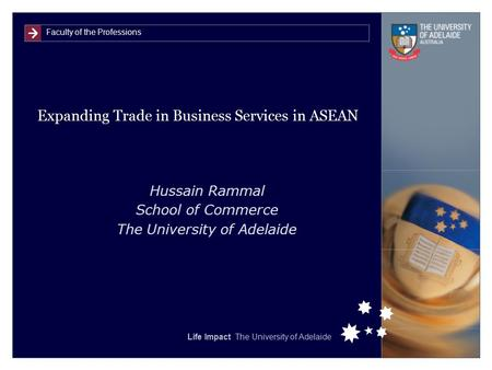 Faculty of the Professions Life Impact The University of Adelaide Expanding Trade in Business Services in ASEAN Hussain Rammal School of Commerce The University.