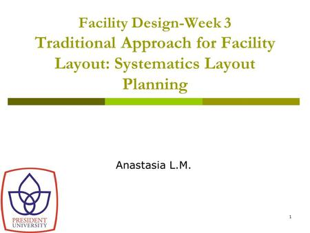 1 Facility Design-Week 3 Traditional Approach for Facility Layout: Systematics Layout Planning Anastasia L.M.