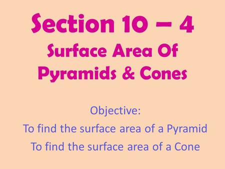 Section 10 – 4 Surface Area Of Pyramids & Cones Objective: To find the surface area of a Pyramid To find the surface area of a Cone.