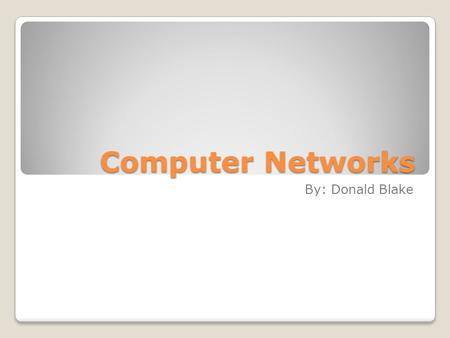 Computer Networks By: Donald Blake. What is a computer network? A computer network is a group of computer systems and computer hardware devices that are.