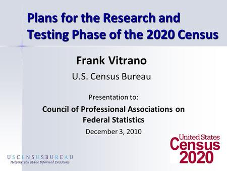 Plans for the Research and Testing Phase of the 2020 Census Presentation to: Council of Professional Associations on Federal Statistics December 3, 2010.