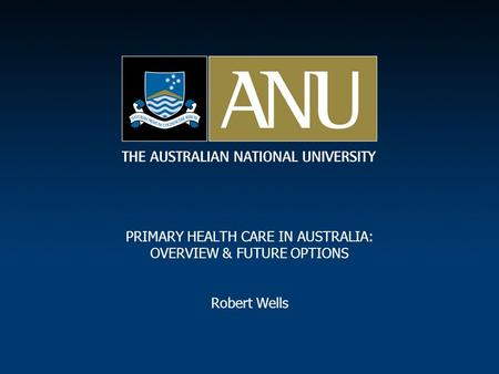 PRIMARY HEALTH CARE IN AUSTRALIA: OVERVIEW & FUTURE OPTIONS Robert Wells.