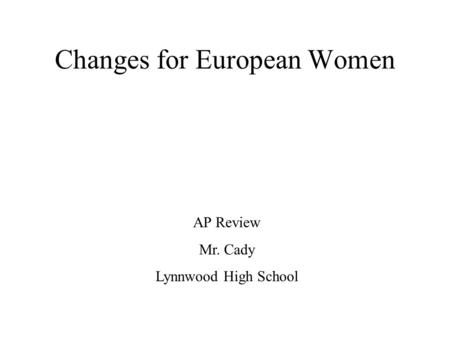 Changes for European Women AP Review Mr. Cady Lynnwood High School.