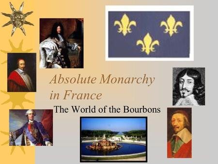 Absolute Monarchy in France The World of the Bourbons.