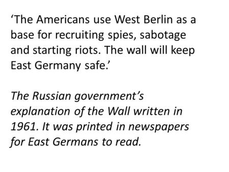 'The Americans use West Berlin as a base for recruiting spies, sabotage and starting riots. The wall will keep East Germany safe.' The Russian government's.