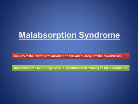 Malabsorption Syndrome Inability of the intestine to absorb nutrients adequately into the bloodstream. Impairment can be of single or multiple nutrients.