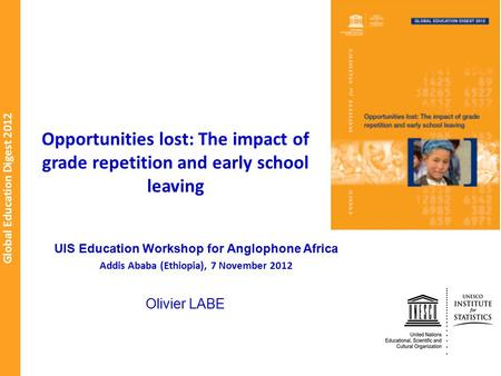 Global Education Digest 2012 Opportunities lost: The impact of grade repetition and early school leaving Olivier LABE UIS Education Workshop for Anglophone.