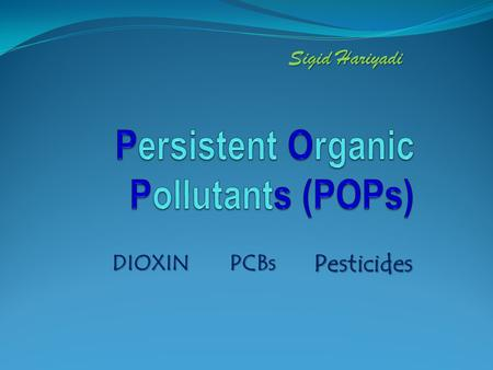 DIOXIN Pesticides Sigid Hariyadi PCBs. POPs Persistent Organic Pollutants (POPs) are chemical substances that persist in the environment, bioaccumulate.
