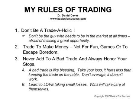 MY RULES OF TRADING Dr. Daniel Daves www.basicsforsuccess.com 1. Don't Be A Trade-A-Holic ! FDon't be the guy who needs to be in the market at all times.