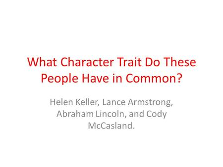 What Character Trait Do These People Have in Common? Helen Keller, Lance Armstrong, Abraham Lincoln, and Cody McCasland.