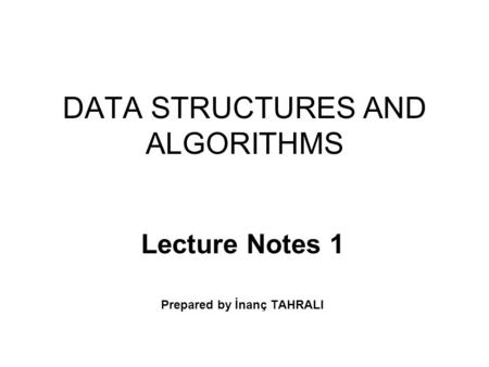 DATA STRUCTURES AND ALGORITHMS Lecture Notes 1 Prepared by İnanç TAHRALI.
