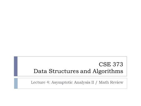 CSE 373 Data Structures and Algorithms Lecture 4: Asymptotic Analysis II / Math Review.