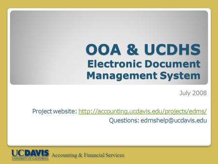 Accounting & Financial Services OOA & UCDHS Electronic Document Management System July 2008 Project website: