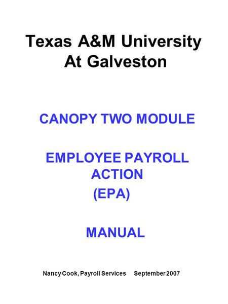Texas A&M University At Galveston CANOPY TWO MODULE EMPLOYEE PAYROLL ACTION (EPA) MANUAL Nancy Cook, Payroll Services September 2007.