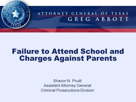 Failure to Attend School and Charges Against Parents Sharon N. Pruitt Assistant Attorney General Criminal Prosecutions Division.