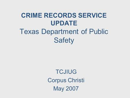 CRIME RECORDS SERVICE UPDATE Texas Department of Public Safety TCJIUG Corpus Christi May 2007.