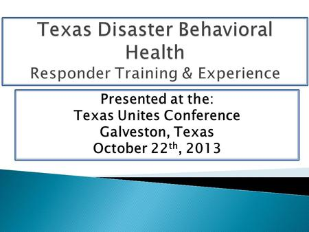 Presented at the: Texas Unites Conference Galveston, Texas October 22 th, 2013.