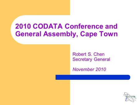 2010 CODATA Conference and General Assembly, Cape Town Robert S. Chen Secretary General November 2010.