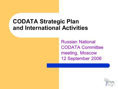 CODATA Strategic Plan and International Activities Russian National CODATA Committee meeting, Moscow 12 September 2006.